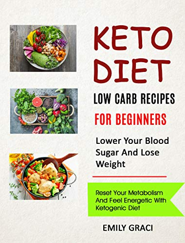 Keto Diet Low Carb Recipes for Beginners (Lower Your Blood Sugar and Lose Weight) Reset Your Metabolism and Feel Energetic with Ketogenic Diet -  edition by Graci, Emily. Cook, Food & Wine   @ .