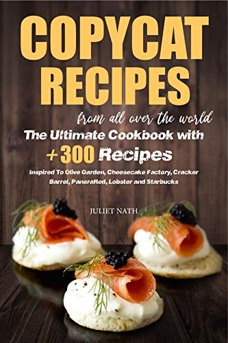 Copycat Recipes From All Over The World The Ultimate Cook With +300 Dishes Inspired To Olive Garden • Cheesecake Factory • Cracker Barrel • Panera • Red Lobster • Starbucks  Nath, Juliet