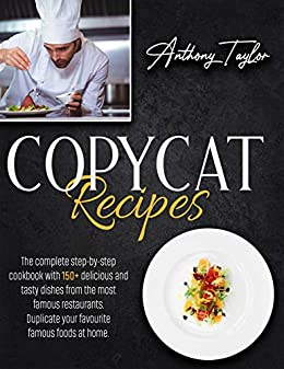 Copycat Recipes The Complete Step-By-Step Cook With 150 + Delicious And Tasty Dishes From The Most Famous Restaurants. Duplicate Your Favourite Famous Foods At Home. -  edition by Taylor, Anthony. Cook, Food & Wine   @ .