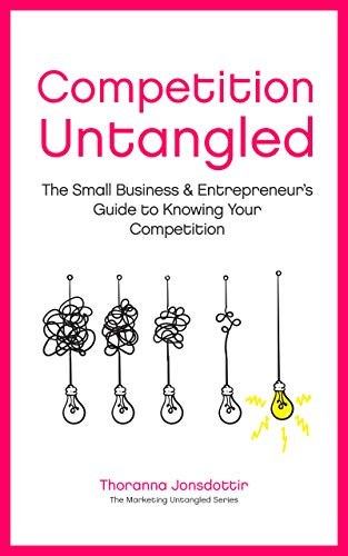 Competition Untangled The Small Business & Entrepreneur's Guide to Knowing Your Competition (Marketing Untangled  3)  Jonsdottir, Thoranna, Marmon, Livingstone