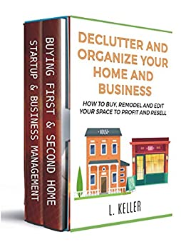 DECLUTTER AND ORGANIZE YOUR HOME AND BUSINESS How to buy, remodel and edit your space to profit and resell (REAL ESTATE HOME & BUSINESS All about houses investing and other business investments)  Keller, L., Turner, Robert, Scott, Brandon Gary