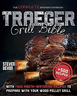 THE TRAEGER GRILL BIBLE THE COMPLETE SMOKER COOKBOOK WITH + 500 MOUTH-WATERING RECIPES TO PREPARE WITH YOUR WOOD PELLET GRILL -  edition by Devon, Steven. Cook, Food & Wine   @ .