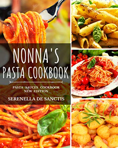 NONNA'S PASTA COOKBOOK Cook like Grannies! Traditional and Easy Recipes of Italian Cuisine. The True Culture of First Courses in Italy. New Edition (more photos, sauces and dishes) -  edition by De Sanctis, Serenella. Cook, Food & Wine   @ .