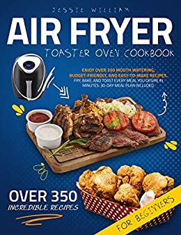 Air Fryer Toaster Oven Cook  Enjoy Over 350 Mouth Watering, Budget-Friendly, and Easy-To-Make Recipes. Fry, Bake, and Toast Every Meal You Desire In Minutes. 30-Day Meal Plan Included. -  edition by William, Jessie . Health, Fitness & Dieting   @ .