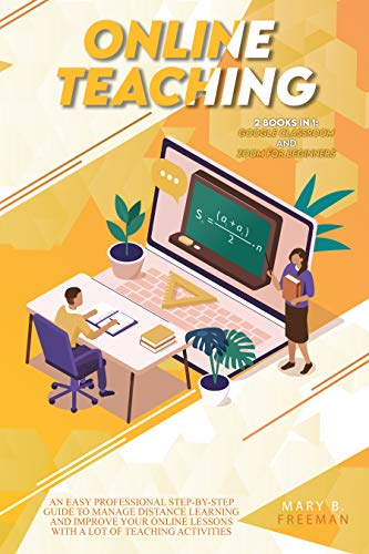 Online Teaching  An Easy Professional Step-By-Step Guide to Manage Distance Learning and Improve Your Online Lessons with a lot of teaching activities ... in1 Google Classroom- Zoom for Beginners  Freeman, Mary B.
