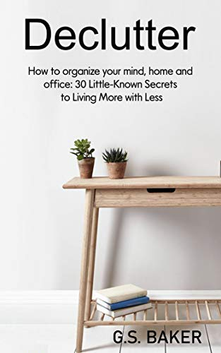 Declutter How to organize your mind, home, and office 30 Little-Known Secrets to Living More with Less -  edition by BAKER, G.S.. Religion & Spirituality   @ .