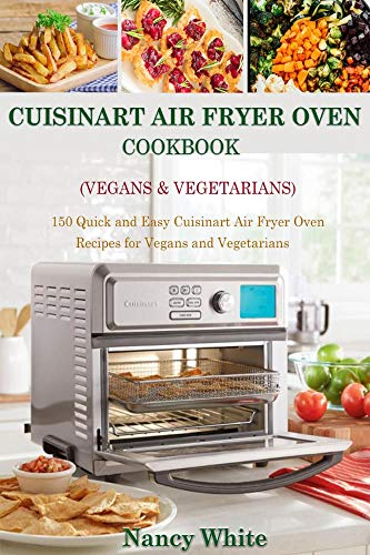 Cuisinart Air Fryer Oven Cook (Vegans & Vegetarians) 150 Quick & Easy Cuisinart Air Fryer Oven Recipes for Vegans and Vegetarian -  edition by White, Nancy. Cook, Food & Wine   @ .