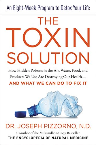 The Toxin Solution How Hidden Poisons in the Air, Water, Food, and Products We Use Are Destroying Our Health--AND WHAT WE CAN DO TO FIX IT -  edition by Pizzorno, Joseph E.. Health, Fitness & Dieting   @ .