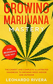 Growing Marijuana Mastery The Easiest and Complete Illustrated Hand to Growing Weed Indoor and Outdoor – Your Weed Growers Guide With Secrets for Big Buds Harvest -  edition by Rivera, Leonardo. Crafts, Hobbies & Home   @ .