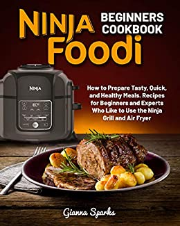 Ninja Foodi Beginners Cook How to Prepare Tasty, Quick, and Healthy Meals. Recipes for Beginners and Experts Who Like to Use the Ninja Grill and Air Fryer -  edition by Sparks, Gianna. Health, Fitness & Dieting   @ .