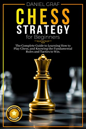 Chess Strategy for Beginners The Complete Guide to Learning How to Play Chess, and Knowing the Fundamental Rules and Tactics to Win -  edition by Graf, Daniel . Humor & Entertainment   @ .