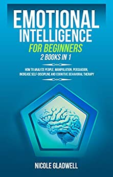Emotional Intelligence for Beginners 2  in 1 How to Analyze People, Manipulation, Persuasion, Increase Self-Discipline and Cognitive Behavioral Therapy  Gladwell, Nicole
