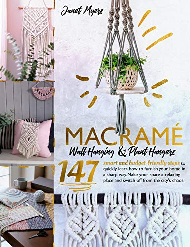 Macramè Wall Hanging&Plant Hangers-147Smart and Budget-Friendly steps to quickly learning how to furnish your home in a sharp way.Make your space a relaxing ... place and switch off from the city's chaos -  edition by Myers, Janet. Arts & Photography   @ .