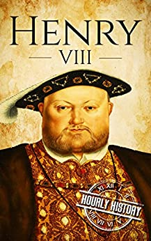 Henry VIII A Life From Beginning to End (Biographies of British Royalty)  History, Hourly