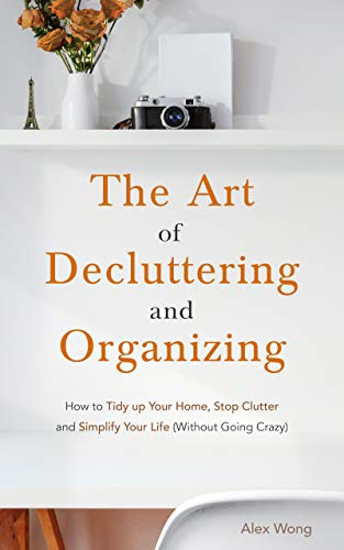The Art of Decluttering and Organizing How to Tidy Up your Home, Stop Clutter, and Simplify your Life (Without Going Crazy) -  edition by Wong, Alex. Crafts, Hobbies & Home   @ .