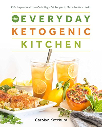 The Everyday Ketogenic Kitchen With More than 150 Inspirational Low-Carb, High-Fat Recipes to Maximize Your Health  Ketchum, Carolyn
