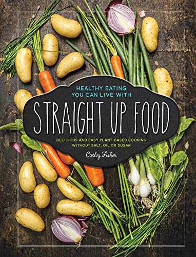 Straight Up Food Delicious and Easy Plant-based Cooking without Salt, Oil or Sugar -  edition by Fisher, Cathy. Health, Fitness & Dieting   @ .