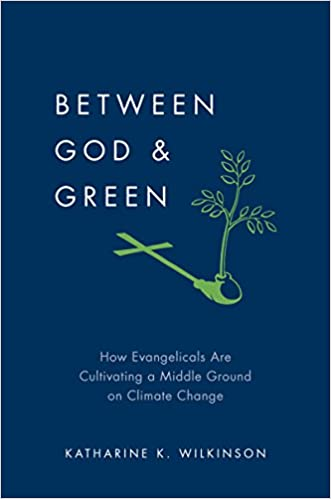 Between God & Green How Evangelicals Are Cultivating a Middle Ground on Climate Change -  edition by Wilkinson, Katharine K.. Religion & Spirituality   @ .