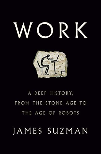 Work A Deep History, from the Stone Age to the Age of Robots -  edition by Suzman, James. Politics & Social Sciences   @ .