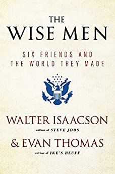 The Wise Men Six Friends and the World They Made  Isaacson, Walter, Thomas, Evan