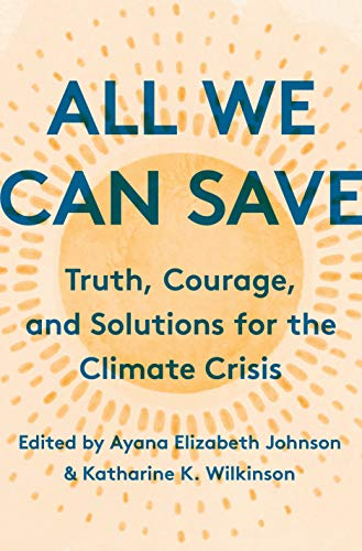 All We Can Save Truth, Courage, and Solutions for the Climate Crisis, Johnson, Ayana Elizabeth, K. Wilkinson, Katharine, Mitchell, Sherri, Pierce, Catherine, Marvel, Kate, Brown, Adrienne Maree, Patterson, Jacqueline, Benyus, Janine, Dungy, Camille T., Hitt, Mary Anne, Dillen, Abigail, Stokes, Leah C., Harjo, Joy, Thomas, Maggie, Piercy, Marge -