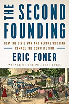 The Second Founding How the Civil War and Reconstruction Remade the Constitution  Foner, Eric