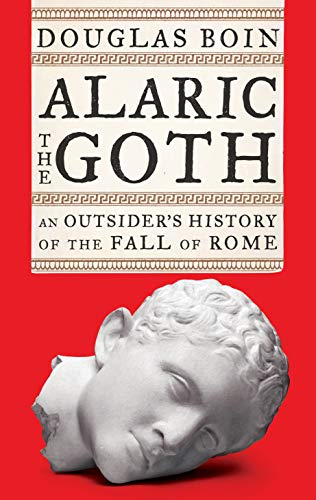 Alaric the Goth An Outsider's History of the Fall of Rome  Boin, Douglas