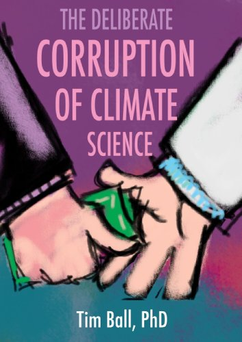 The Deliberate Corruption of Climate Science, Ball, Tim -