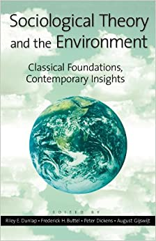 Sociological Theory and the Environment Classical Foundations, Contemporary Insights -  edition by Dunlap, Riley E., Buttel, Frederick H., Dickens, Peter, Gijswijt, August, Benton, Ted, Buttel, Frederick, Madison, Catton, William R., Jr., Uk, Dunlap, Riley, Grimes, Peter, Hannigan, John, McKechnie, Rosemary, Murphy, Raymond, Papadakis, Elim, Roberts, Timmons, Seippel, Ornulf, Shove, Elizabeth, Warde, Alan, Wehling, Peter, Welsh, Ian, Yearley, Steve. Politics & Social Sciences   @ .