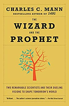 The Wizard and the Prophet Two Remarkable Scientists and Their Dueling Visions to Shape Tomorrow's World  Mann, Charles C.