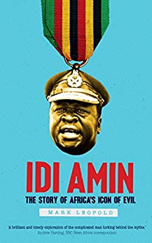 Idi Amin The Story of Africa's Icon of Evil  Leopold, Mark