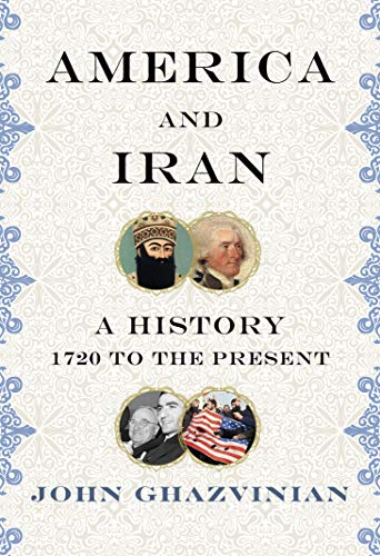 America and Iran A History, 1720 to the Present  Ghazvinian, John H.