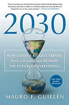 2030 How Today's Biggest Trends Will Collide and Reshape the Future of Everything  Guillen, Mauro F.