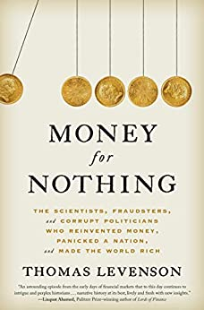 Money for Nothing The Scientists, Fraudsters, and Corrupt Politicians Who Reinvented Money, Panicked a Nation, and Made the World Rich  Levenson, Thomas