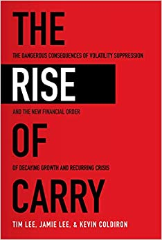 The Rise of Carry The Dangerous Consequences of Volatility Suppression and the New Financial Order of Decaying Growth and Recurring Crisis  Lee, Tim, Lee, Jamie, Coldiron, Kevin