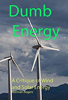 Dumb Energy A Critique of Wind and Solar Energy 3, Rogers, Norman -