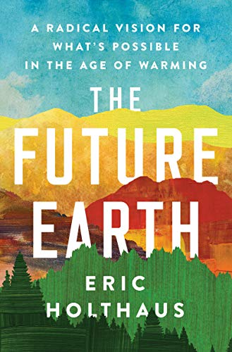 The Future Earth A Radical Vision for What's Possible in the Age of Warming, Holthaus, Eric -