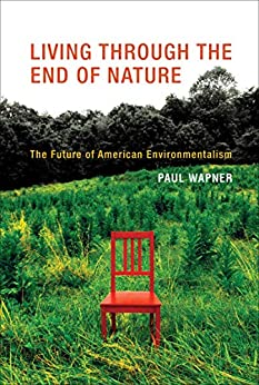 Living Through the End of Nature The Future of American Environmentalism, Wapner, Paul -