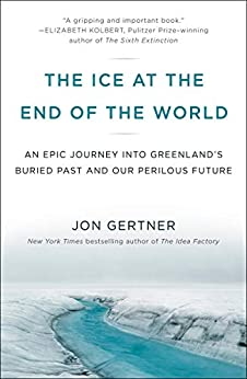 The Ice at the End of the World An Epic Journey into Greenland's Buried Past and Our Perilous Future  Gertner, Jon