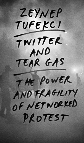Twitter and Tear Gas The Power and Fragility of Networked Protest -  edition by Tufekci, Zeynep. Politics & Social Sciences   @ .