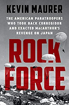 Rock Force The American Paratroopers Who Took Back Corregidor and Exacted MacArthur's Revenge on Japan  Maurer, Kevin