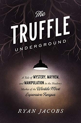 The Truffle Underground A Tale of Mystery, Mayhem, and Manipulation in the Shadowy Market of the World's Most Expensive Fungus, Jacobs, Ryan -