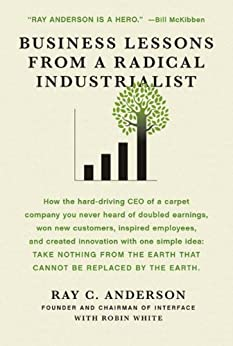 Business Lessons from a Radical Industrialist How a CEO Doubled Earnings, Inspired Employees and Created Innovation from One Simple Idea Illustrated, Anderson, Ray C., White, Robin -