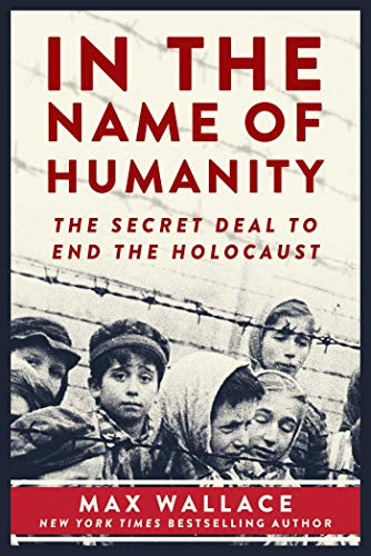 In the Name of Humanity The Secret Deal to End the Holocaust  Wallace, Max