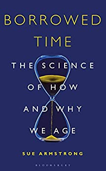 Borrowed Time The Science of How and Why We Age 1, Armstrong, Sue -