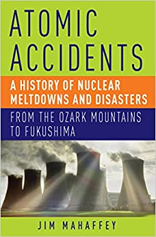 Atomic Accidents A History of Nuclear Meltdowns and Disasters From the Ozark Mountains to Fukushima, Mahaffey, Jim -