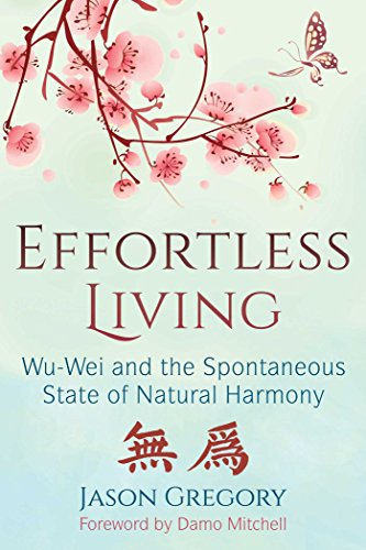 Effortless Living Wu-Wei and the Spontaneous State of Natural Harmony -  edition by Gregory, Jason, Mitchell, Damo. Religion & Spirituality   @ .