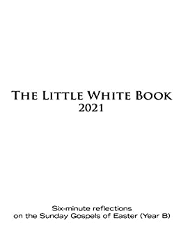 The Little White  for Easter 2021 Six-minute reflections on the Sunday Gospels of Easter (Year B) -  edition by Untener, Ken, Haven, Catherine. Religion & Spirituality   @ .