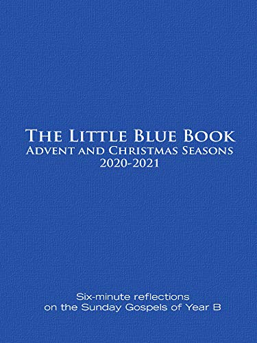 The Little Blue  Advent and Christmas Seasons 2020-2021 Six-minute reflections on the Sunday Gospels of Year B -  edition by Untener, Ken, Haven, Catherine. Religion & Spirituality   @ .