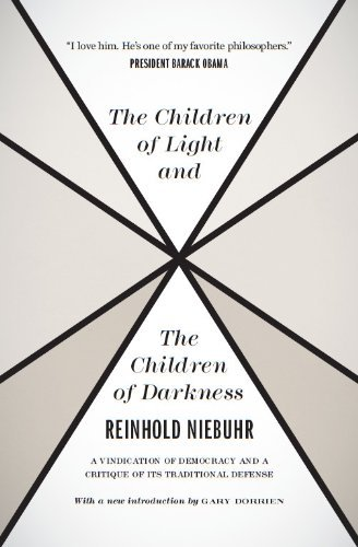 The Children of Light and the Children of Darkness A Vindication of Democracy and a Critique of Its Traditional Defense -  edition by Niebuhr, Reinhold, Dorrien, Gary. Politics & Social Sciences   @ .
